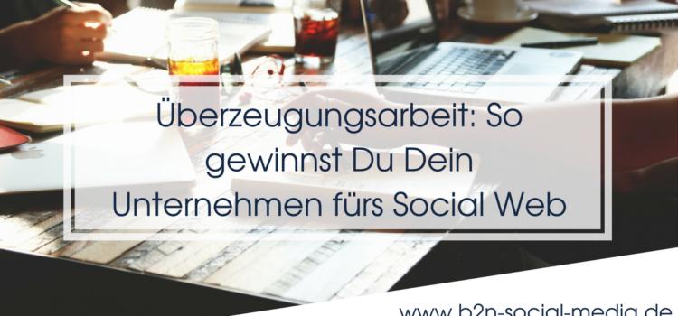 Überzeugungsarbeit: So gewinnst Du Dein Unternehmen fürs Social Web