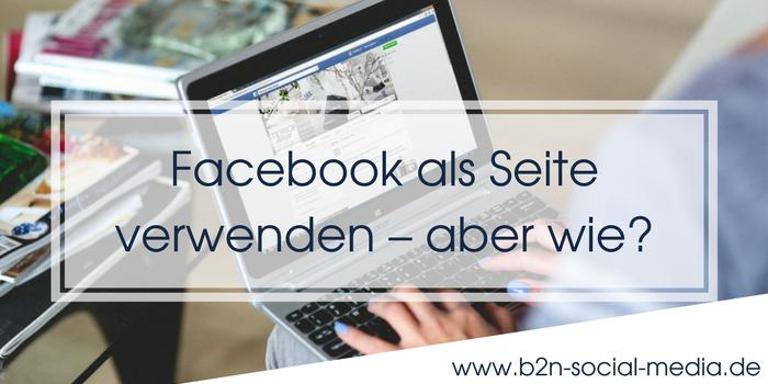 Facebook als Seite verwenden – aber wie?